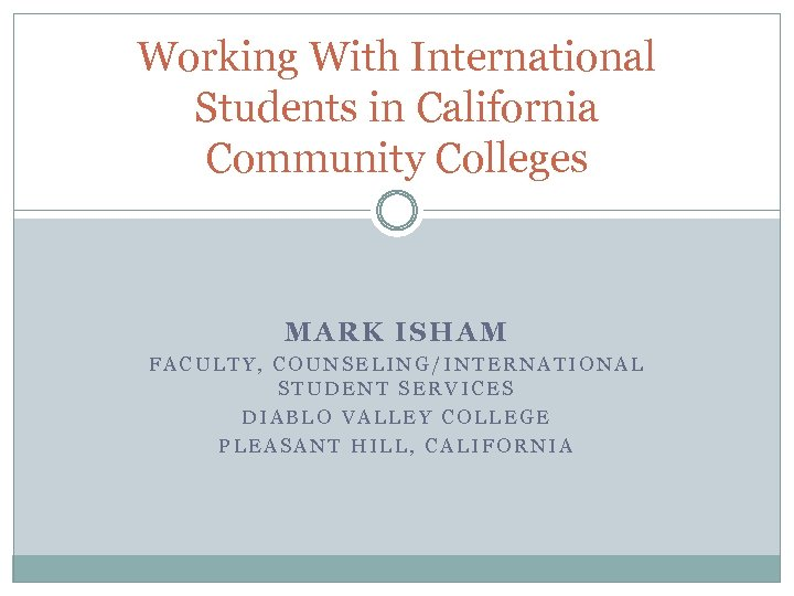 Working With International Students in California Community Colleges MARK ISHAM FACULTY, COUNSELING/INTERNATIONAL STUDENT SERVICES
