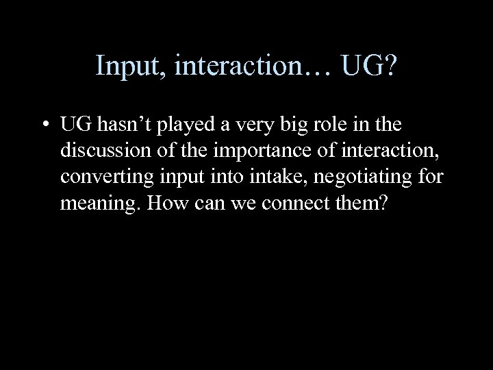Input, interaction… UG? • UG hasn't played a very big role in the discussion