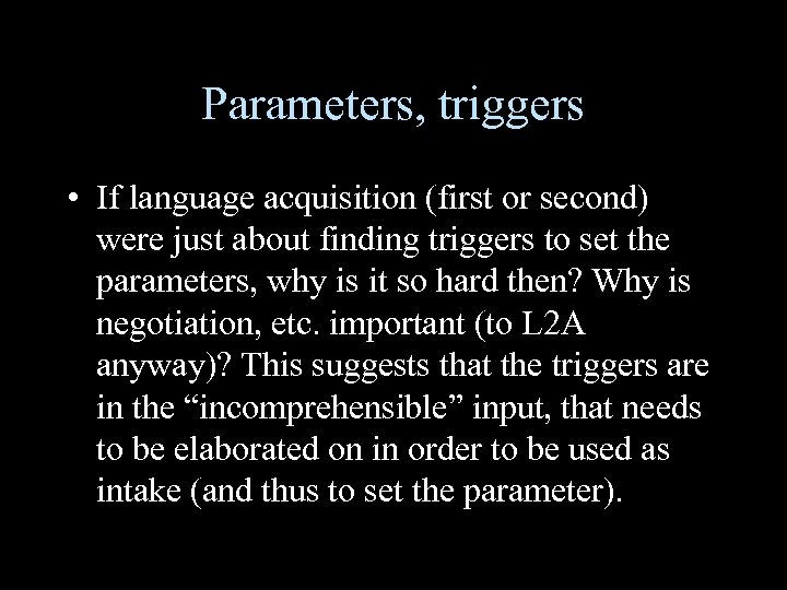 Parameters, triggers • If language acquisition (first or second) were just about finding triggers