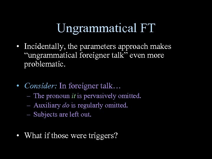 """Ungrammatical FT • Incidentally, the parameters approach makes """"ungrammatical foreigner talk"""" even more problematic."""