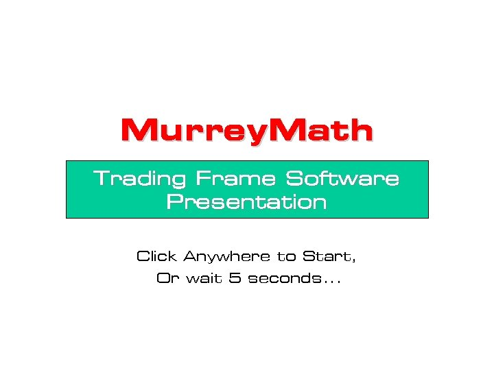 Murrey. Math Trading Frame Software Presentation Click Anywhere to Start, Or wait 5 seconds.