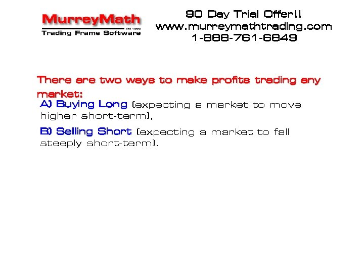 90 Day Trial Offer!! www. murreymathtrading. com 1 -888 -761 -6849 There are two