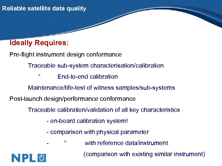 """Reliable satellite data quality Ideally Requires: Pre-flight instrument design conformance Traceable sub-system characterisation/calibration """""""