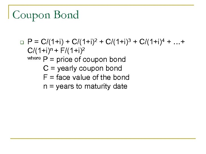 Coupon Bond q P = C/(1+i) + C/(1+i)2 + C/(1+i)3 + C/(1+i)4 + …+