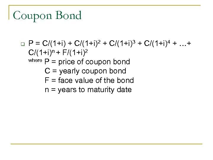 Coupon Bond q P = C/(1+i) + C/(1+i)2 + C/(1+i)3 + C/(1+i)4 + …+