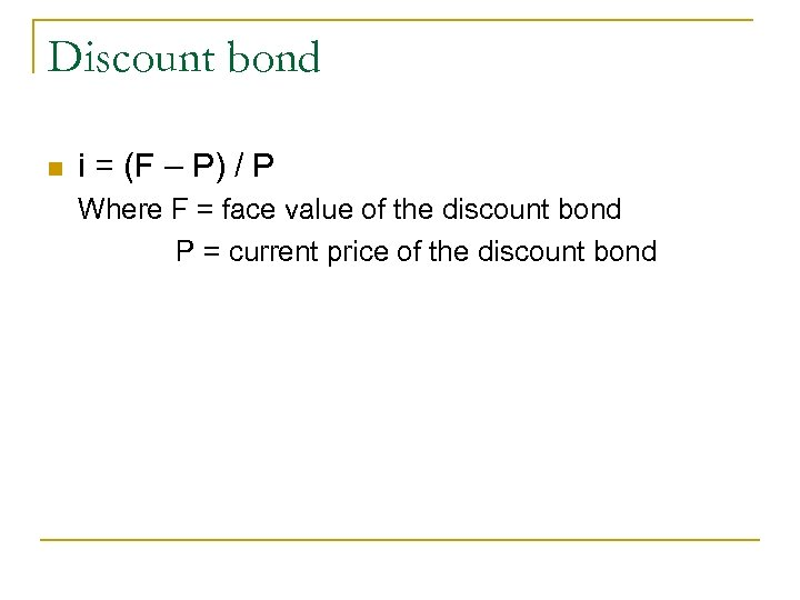 Discount bond n i = (F – P) / P Where F = face