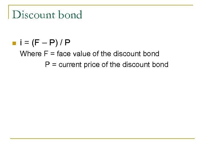 Discount bond n i = (F – P) / P Where F = face