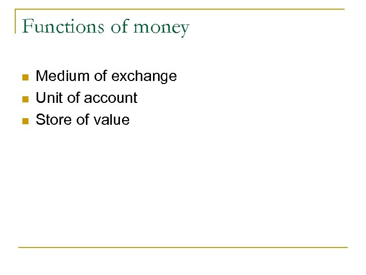 Functions of money n n n Medium of exchange Unit of account Store of