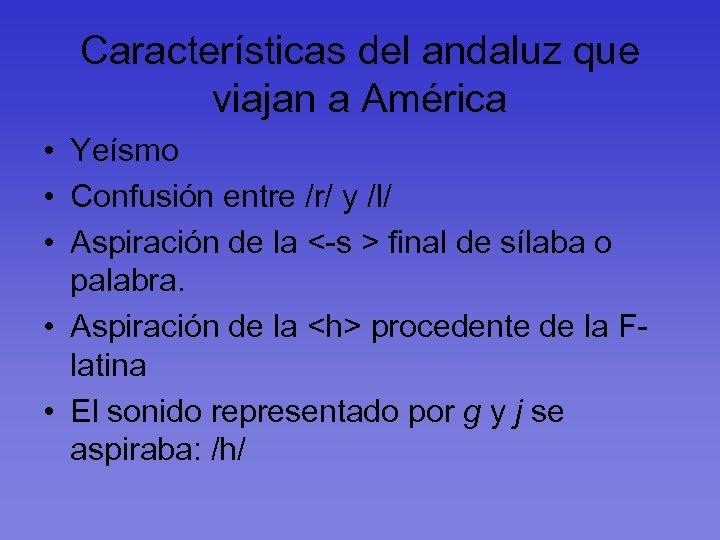 Características del andaluz que viajan a América • Yeísmo • Confusión entre /r/ y