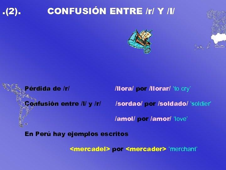 . (2). CONFUSIÓN ENTRE /r/ Y /l/ Pérdida de /r/ /llora/ por /llorar/ 'to
