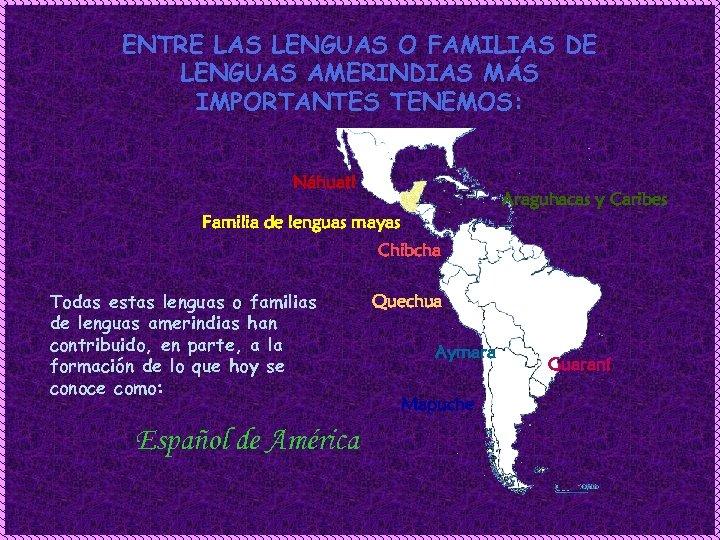ENTRE LAS LENGUAS O FAMILIAS DE LENGUAS AMERINDIAS MÁS IMPORTANTES TENEMOS: Náhuatl Araguhacas y