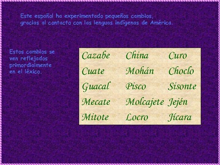 Este español ha experimentado pequeños cambios, gracias al contacto con las lenguas indígenas de