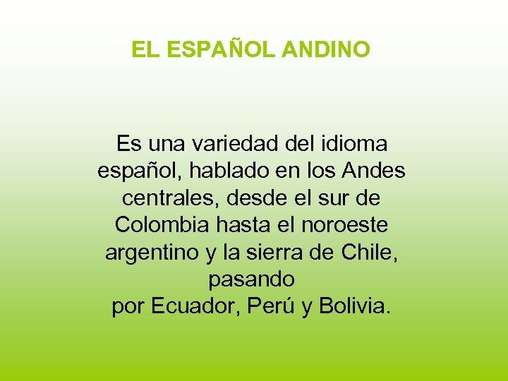 EL ESPAÑOL ANDINO Es una variedad del idioma español, hablado en los Andes centrales,