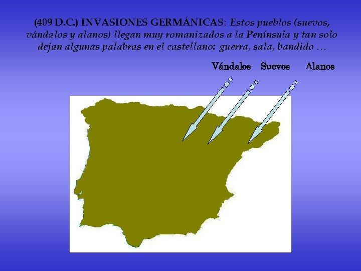 (409 D. C. ) INVASIONES GERMÁNICAS: Estos pueblos (suevos, vándalos y alanos) llegan muy