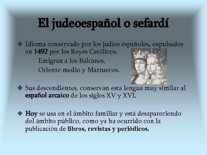 El judeoespañol o sefardí Idioma conservado por los judíos españoles, expulsados en 1492 por