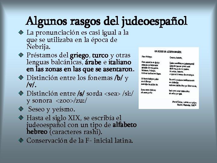 Algunos rasgos del judeoespañol La pronunciación es casi igual a la que se utilizaba