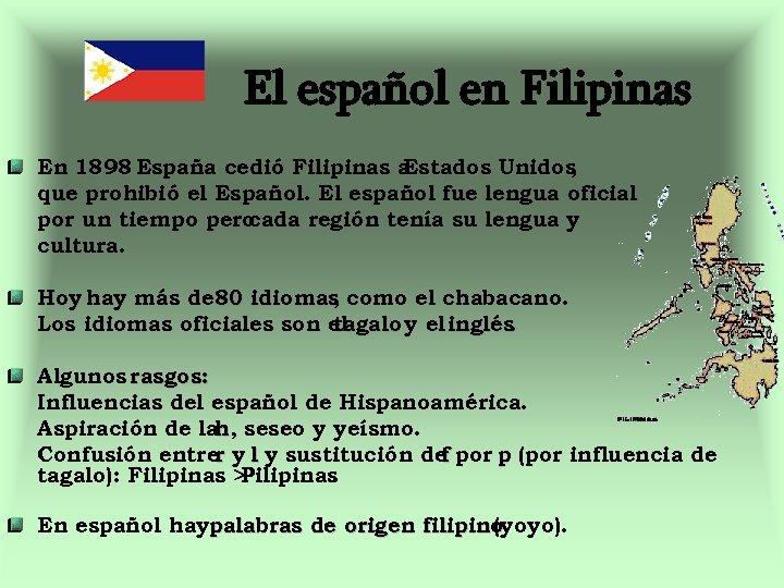 El español en Filipinas En 1898 España cedió Filipinas a Estados Unidos , que