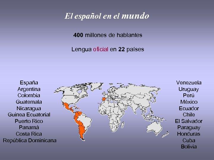 El español en el mundo 400 millones de hablantes Lengua oficial en 22 países