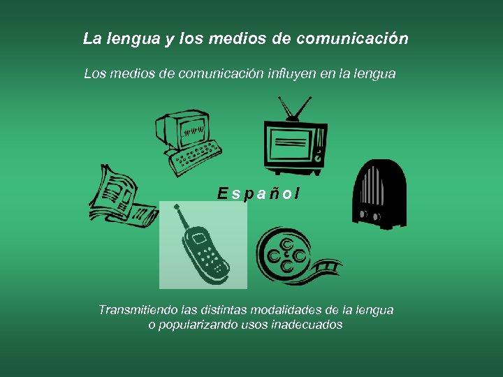 La lengua y los medios de comunicación Los medios de comunicación influyen en la