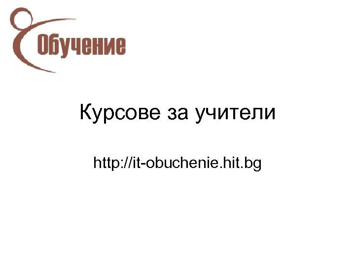 Курсове за учители http: //it-obuchenie. hit. bg