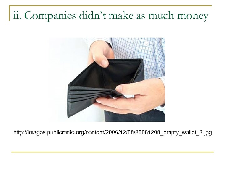 ii. Companies didn't make as much money http: //images. publicradio. org/content/2006/12/08/20061208_empty_wallet_2. jpg