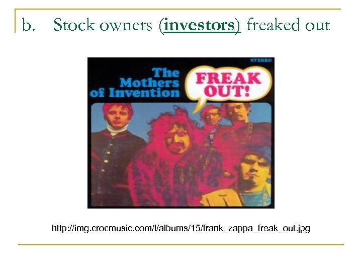 b. Stock owners (investors) freaked out http: //img. crocmusic. com/l/albums/15/frank_zappa_freak_out. jpg