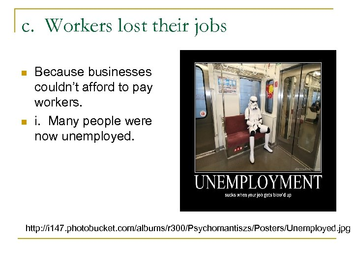 c. Workers lost their jobs n n Because businesses couldn't afford to pay workers.