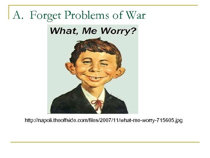 A. Forget Problems of War http: //napoli. theoffside. com/files/2007/11/what-me-worry-715605. jpg