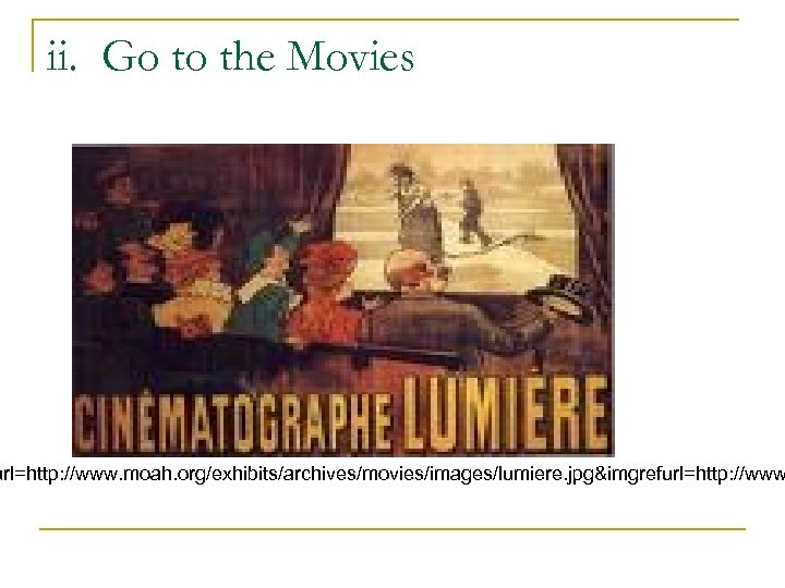 ii. Go to the Movies url=http: //www. moah. org/exhibits/archives/movies/images/lumiere. jpg&imgrefurl=http: //www