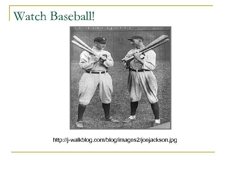 Watch Baseball! http: //j-walkblog. com/blog/images 2/joejackson. jpg