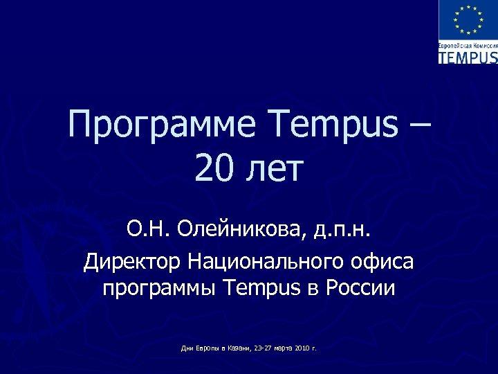 Программе Tempus – 20 лет О. Н. Олейникова, д. п. н. Директор Национального офиса