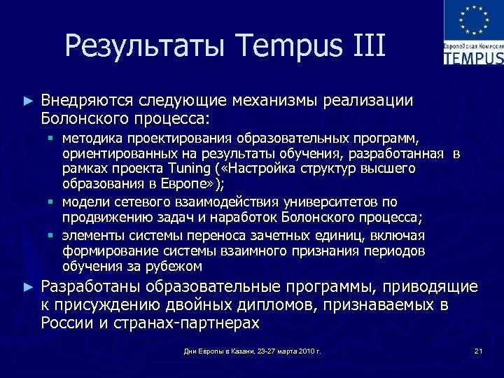 Результаты Tempus III ► Внедряются следующие механизмы реализации Болонского процесса: § методика проектирования образовательных