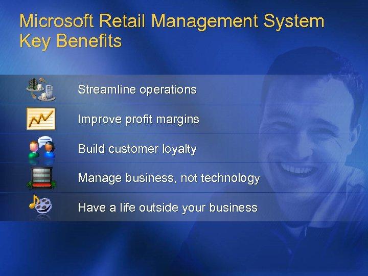 Microsoft Retail Management System Key Benefits Streamline operations Improve profit margins Build customer loyalty