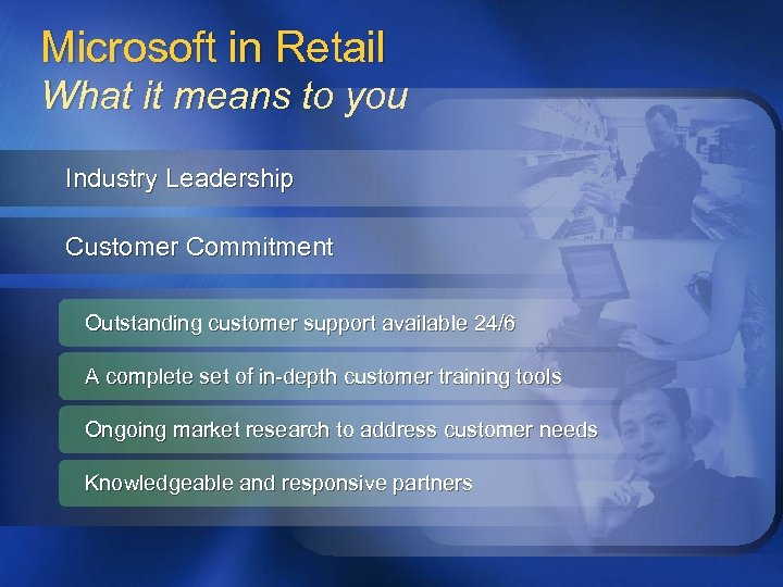 Microsoft in Retail What it means to you Industry Leadership Customer Commitment Outstanding customer