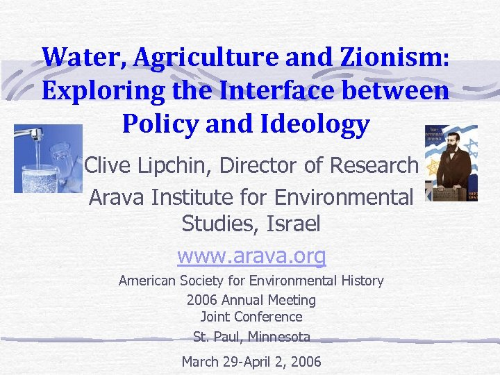 Water, Agriculture and Zionism: Exploring the Interface between Policy and Ideology Clive Lipchin, Director