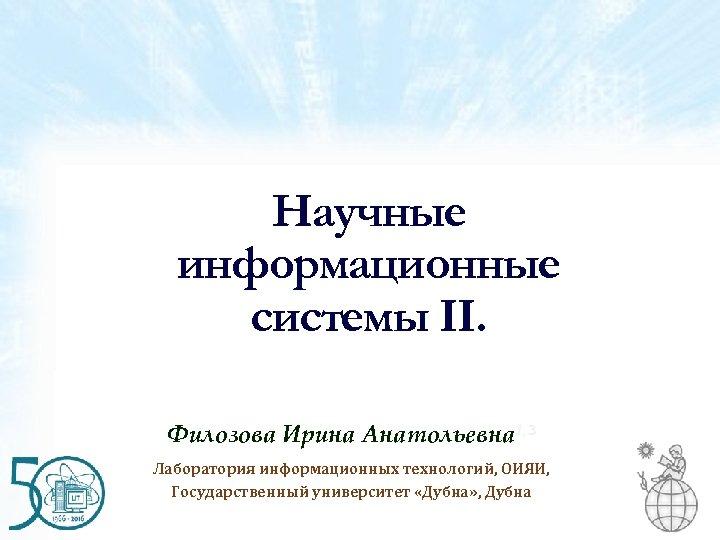 Научные информационные системы II. Филозова Ирина Анатольевна 1, 3 Лаборатория информационных технологий, ОИЯИ, Государственный