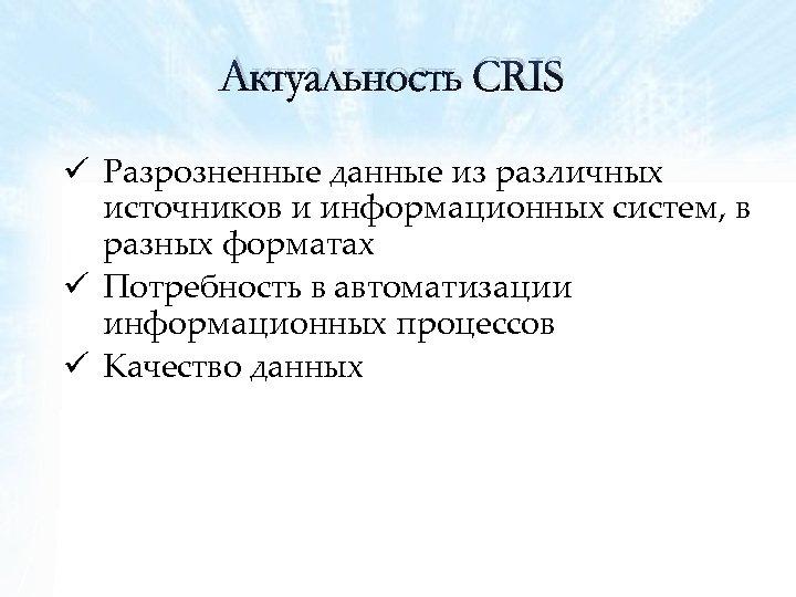 Актуальность CRIS ü Разрозненные данные из различных источников и информационных систем, в разных форматах
