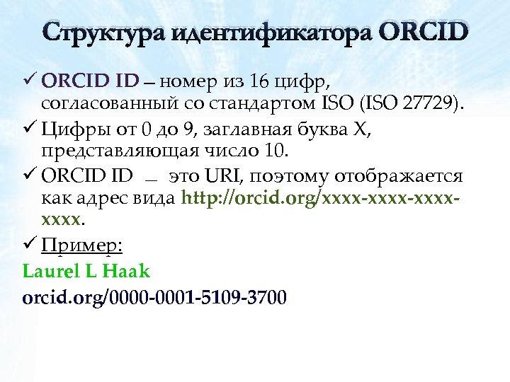 Структура идентификатора ORCID ü ORCID ID номер из 16 цифр, согласованный со стандартом ISO