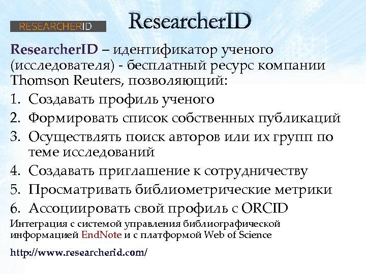 Researcher. ID – идентификатор ученого (исследователя) - бесплатный ресурс компании Thomson Reuters, позволяющий: 1.