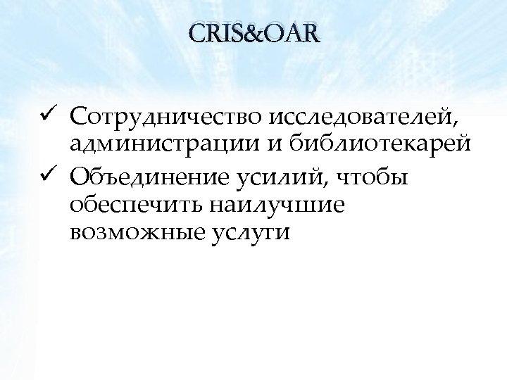 CRIS&OAR ü Сотрудничество исследователей, администрации и библиотекарей ü Объединение усилий, чтобы обеспечить наилучшие возможные