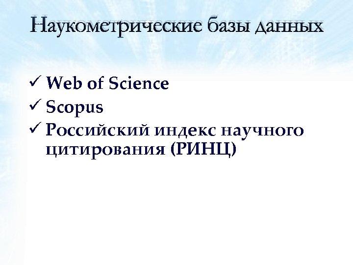 Наукометрические базы данных ü Web of Science ü Scopus ü Российский индекс научного цитирования