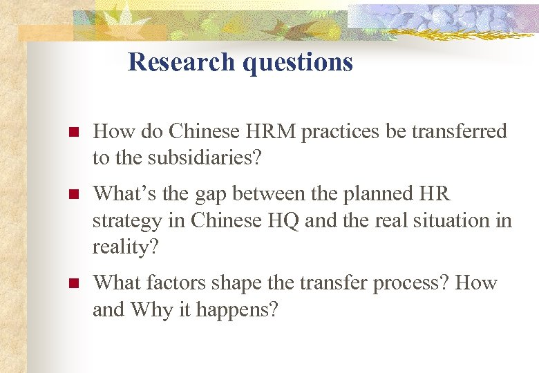 Research questions n How do Chinese HRM practices be transferred to the subsidiaries? n