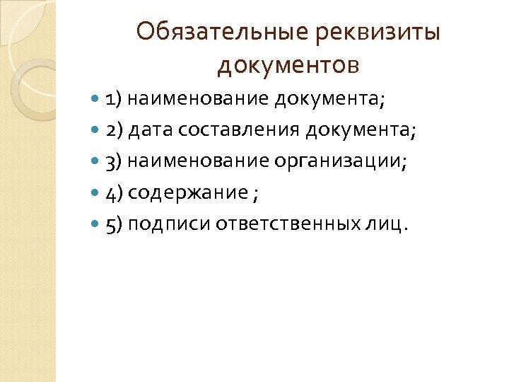 Обязательные реквизиты документов 1) наименование документа; 2) дата составления документа; 3) наименование организации; 4)