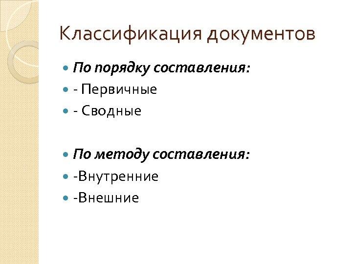 Классификация документов По порядку составления: - Первичные - Сводные По методу составления: -Внутренние -Внешние