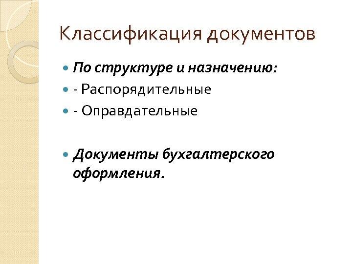 Классификация документов По структуре и назначению: - Распорядительные - Оправдательные Документы бухгалтерского оформления.