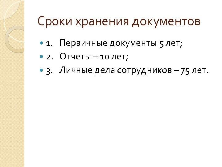 Сроки хранения документов 1. Первичные документы 5 лет; 2. Отчеты – 10 лет; 3.