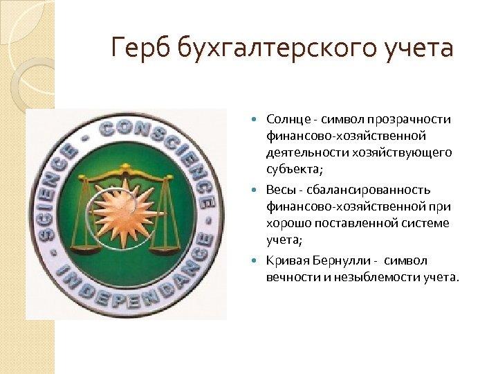 Герб бухгалтерского учета Солнце - символ прозрачности финансово-хозяйственной деятельности хозяйствующего субъекта; Весы - сбалансированность