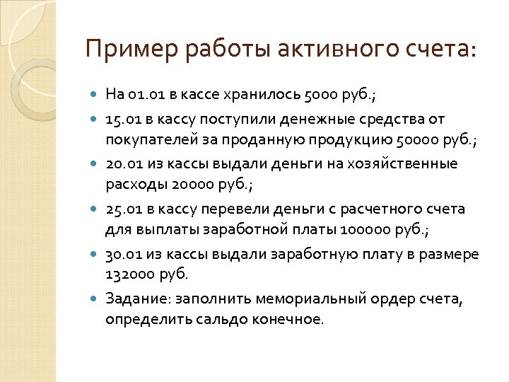Пример работы активного счета: На 01. 01 в кассе хранилось 5000 руб. ; 15.
