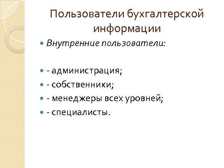 Пользователи бухгалтерской информации Внутренние пользователи: - администрация; - собственники; - менеджеры всех уровней; -
