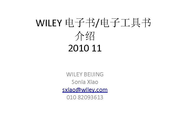 WILEY 电子书/电子 具书 介绍 2010 11 WILEY BEIJING Sonia Xiao sxiao@wiley. com 010 82093613